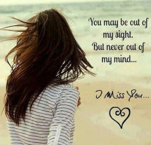 you may be out of my sight but never out of my mind i miss you