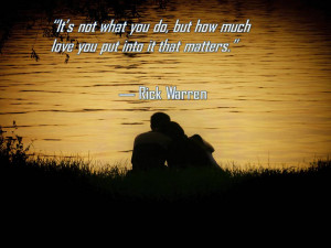 """... do, but how much love you put into it that matters."""" ― Rick Warren"""