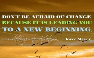 ... of change. Because it is leading you to a new beginning. ~ Joyce Meyer