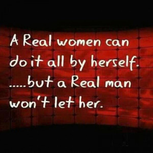 real women can do it all by herself .... But a real man won't let ...