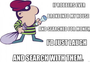 If robbers ever broke into my house