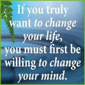 ... To Change Your Life, You Must First Be Willing To Change Your Mind