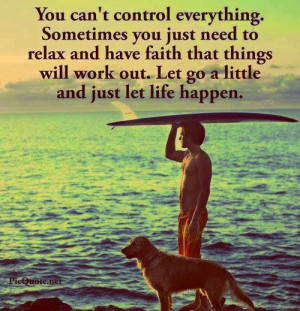 control everything. Sometimes you just need to relax and have faith ...