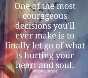 One of the most courageous decisions you'll make is to finally let ...