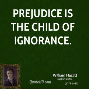 Prejudice is the child of ignorance.