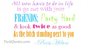 All you have to do in life is go out with your friends, Party hard ...