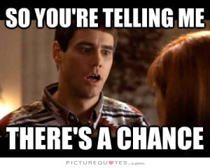 So you're telling me there's a chance. Picture Quote #1
