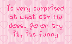 is very surprised at what Ctrl+W does. go on try it, its funny