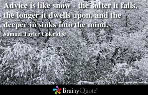 Advice is like snow - the softer it falls, the longer it dwells upon ...