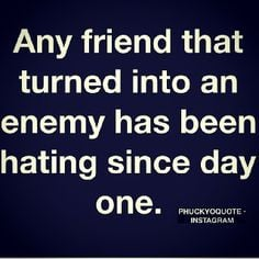 Any friend that turned into an enemy has been hating since day one. # ...