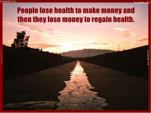 People lose health to make money and then they lose money to regain ...
