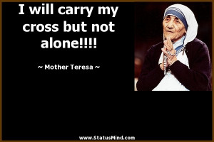 ... my cross but not alone!!!! - Mother Teresa Quotes - StatusMind.com