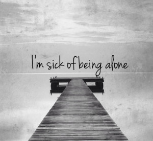 Sick of being alone