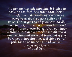 If a person has ugly thoughts, it begins to show on the face.