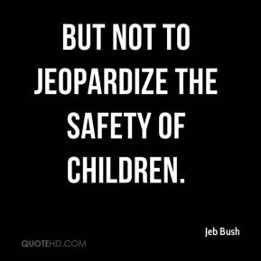 Jeb Bush - but not to jeopardize the safety of children.