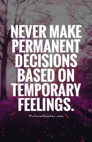 ... make permanent decisions based on temporary feelings Picture Quote #1