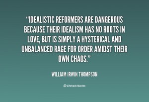 Idealistic reformers are dangerous because their idealism has no ...