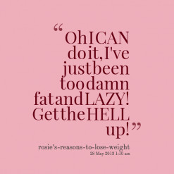 Oh I CAN do it, I\'ve just been too damn fat and LAZY! Get the HELL up ...