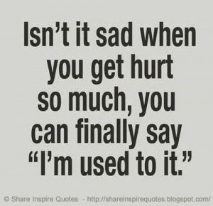 Isn't it sad when you get hurt so much, you can finally say 'I'm used ...