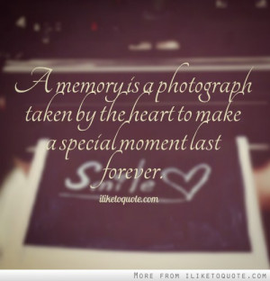 memory is a photograph taken by the heart to make a special moment ...