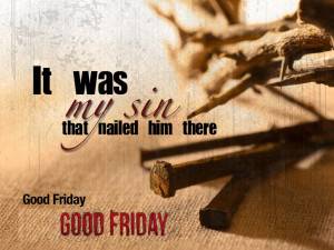 It was my Sin that nailed him (Jesus) there