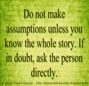 Do not make assumptions unless you know the whole story. If in doubt ...