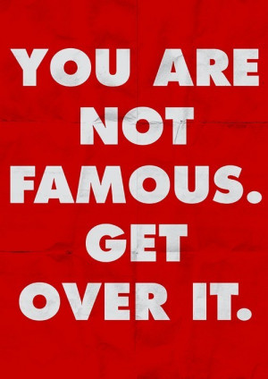 You are not famous. Get over it. ~Barbara Kruger