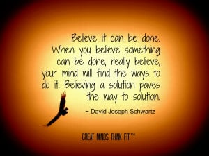 Believe it can be done. When you believe something can be done ...