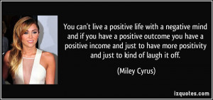 ... have more positivity and just to kind of laugh it off. - Miley Cyrus