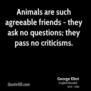 Animals are such agreeable friends - they ask no questions; they pass ...