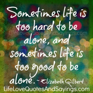 Sometimes life is too hard to be alone, and sometimes life is too good ...