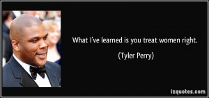 What I've learned is you treat women right. - Tyler Perry