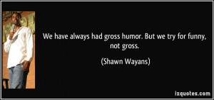... had gross humor. But we try for funny, not gross. - Shawn Wayans