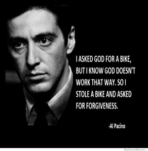 ... God for a bike but I know God doesn't work that way… – Al Pacino