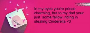 In my eyes you're prince charming, but to my dad your just some fellow ...