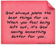 ... feel you're being left out, it's God saving something better for you