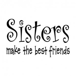 Sisters Make The Best Friends - Sisters Quote