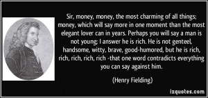 money, money, the most charming of all things; money, which will say ...