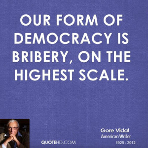 Our form of democracy is bribery, on the highest scale.