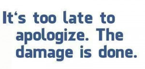 It's too late to apologize. The damage is done.