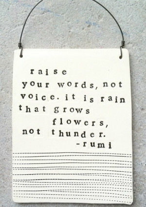 ... your words, not voice. It is rain that grows flowers, not thunder