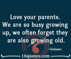 Love your parents. We are so busy growing up, we often forget they are ...