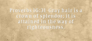 Proverbs 16:31 Gray hair is a crown of splendor; it is attained in the ...