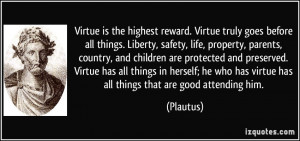Virtue is the highest reward. Virtue truly goes before all things ...