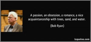 passion, an obsession, a romance, a nice acquaintanceship with trees ...