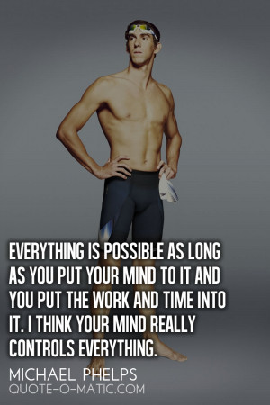 ... is possible as long as you put your mind to it.- Michael Phelps