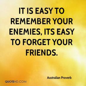 It is easy to remember your enemies, its easy to forget your friends.
