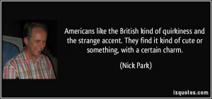 Americans like the British kind of quirkiness and the strange accent ...