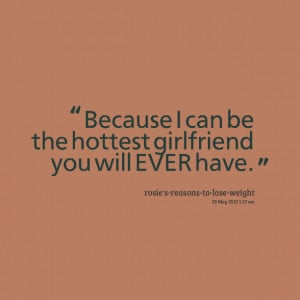 Quotes Picture: because i can be the hottest girlfriend you will ever ...
