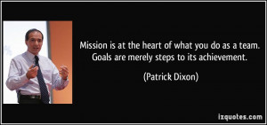 Mission is at the heart of what you do as a team. Goals are merely ...